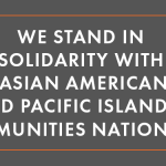 """Image: White text on a grey background that says: """"We Stand in Solidarity with Asian American and Pacific Islander Communities Nationwide."""""""