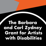 Image: Graphic with angled geometric solid shapes of black, grey, and orange. A white circle outline with white text in the center reads: The Barbara and Carl Zydney Grant for Artists with Disabilities.""